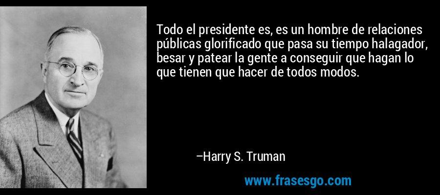Todo el presidente es, es un hombre de relaciones públicas glorificado que pasa su tiempo halagador, besar y patear la gente a conseguir que hagan lo que tienen que hacer de todos modos. – Harry S. Truman