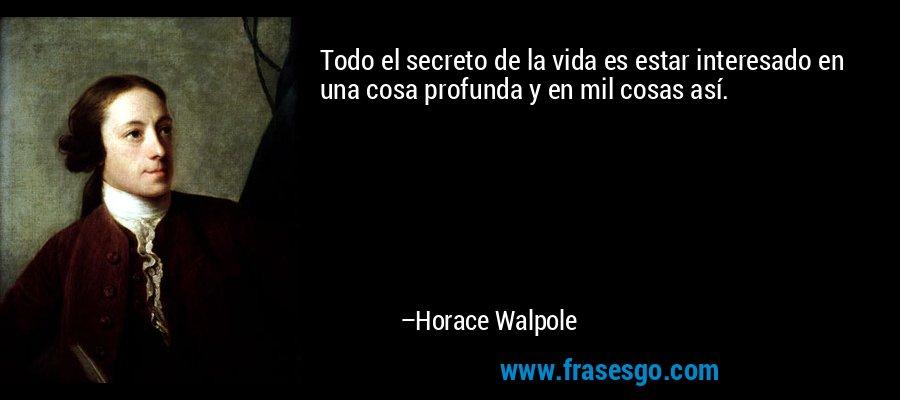 Todo el secreto de la vida es estar interesado en una cosa profunda y en mil cosas así. – Horace Walpole