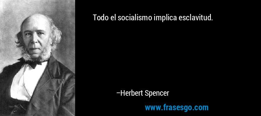 Todo el socialismo implica esclavitud. – Herbert Spencer