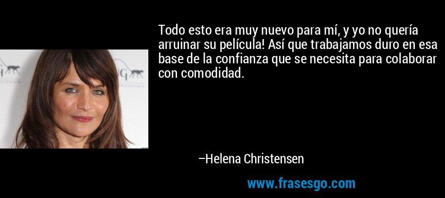 Todo esto era muy nuevo para mí, y yo no quería arruinar su película! Así que trabajamos duro en esa base de la confianza que se necesita para colaborar con comodidad. – Helena Christensen