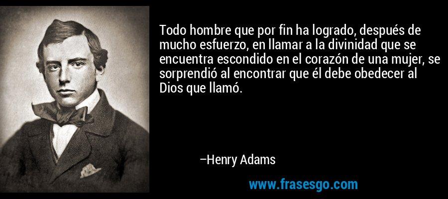 Todo hombre que por fin ha logrado, después de mucho esfuerzo, en llamar a la divinidad que se encuentra escondido en el corazón de una mujer, se sorprendió al encontrar que él debe obedecer al Dios que llamó. – Henry Adams