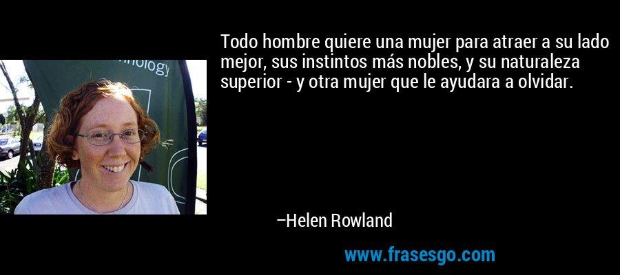 Todo hombre quiere una mujer para atraer a su lado mejor, sus instintos más nobles, y su naturaleza superior - y otra mujer que le ayudara a olvidar. – Helen Rowland
