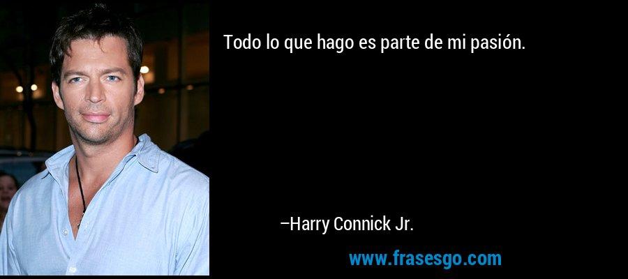 Todo lo que hago es parte de mi pasión. – Harry Connick Jr.