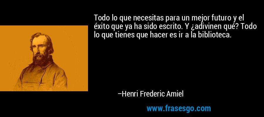 Todo lo que necesitas para un mejor futuro y el éxito que ya ha sido escrito. Y ¿adivinen qué? Todo lo que tienes que hacer es ir a la biblioteca. – Henri Frederic Amiel