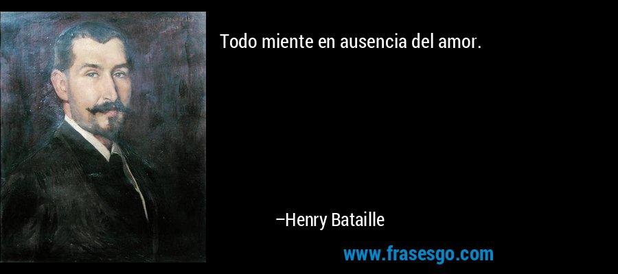 Todo miente en ausencia del amor. – Henry Bataille