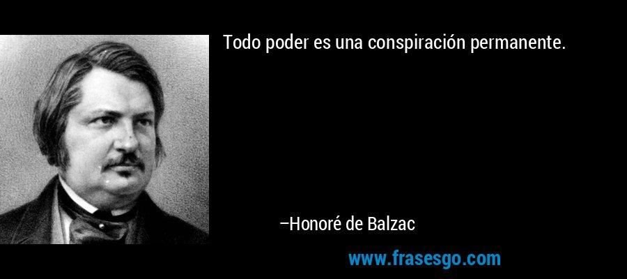 Todo poder es una conspiración permanente. – Honoré de Balzac