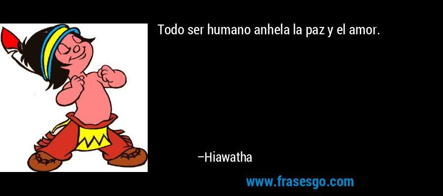 Todo ser humano anhela la paz y el amor. – Hiawatha