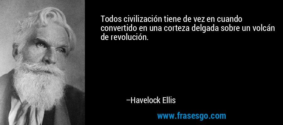 Todos civilización tiene de vez en cuando convertido en una corteza delgada sobre un volcán de revolución. – Havelock Ellis