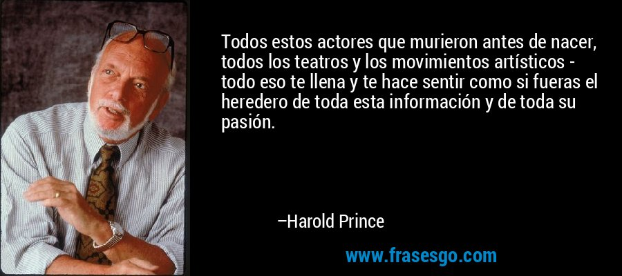 Todos estos actores que murieron antes de nacer, todos los teatros y los movimientos artísticos - todo eso te llena y te hace sentir como si fueras el heredero de toda esta información y de toda su pasión. – Harold Prince