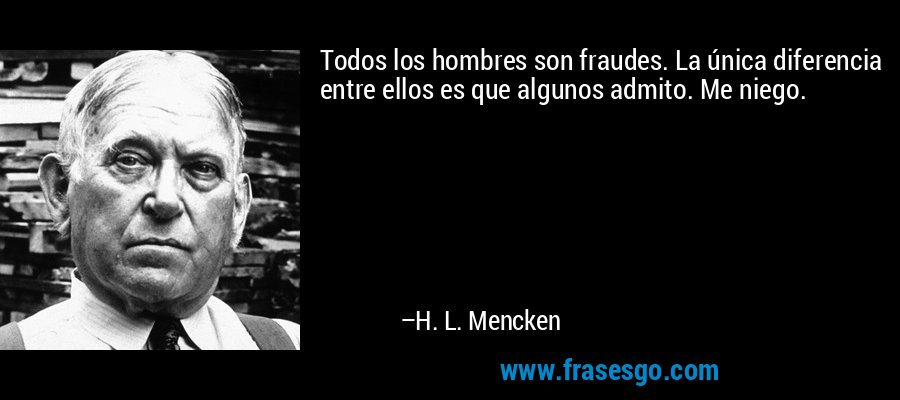 Todos los hombres son fraudes. La única diferencia entre ellos es que algunos admito. Me niego. – H. L. Mencken