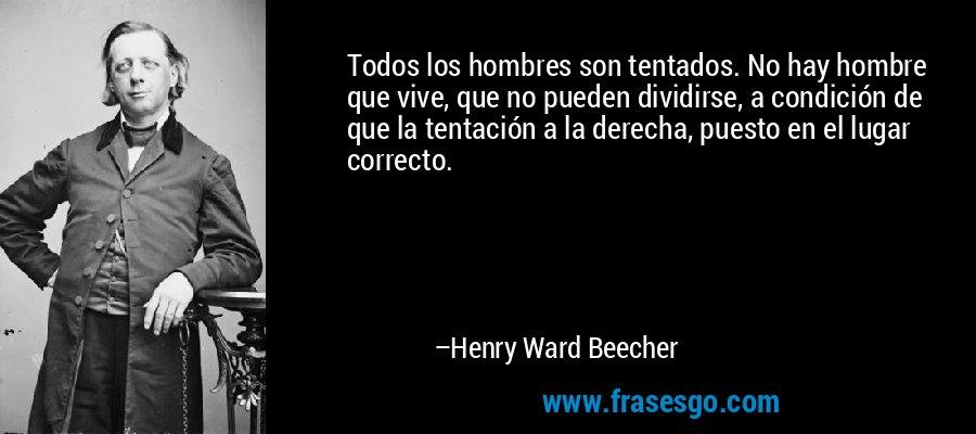 Todos los hombres son tentados. No hay hombre que vive, que no pueden dividirse, a condición de que la tentación a la derecha, puesto en el lugar correcto. – Henry Ward Beecher