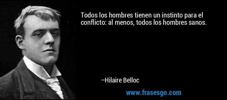 Todos los hombres tienen un instinto para el conflicto: al menos, todos los hombres sanos. – Hilaire Belloc