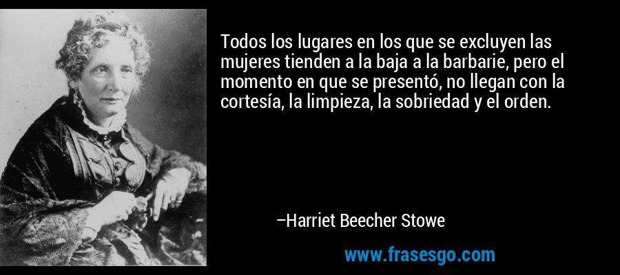 Todos los lugares en los que se excluyen las mujeres tienden a la baja a la barbarie, pero el momento en que se presentó, no llegan con la cortesía, la limpieza, la sobriedad y el orden. – Harriet Beecher Stowe