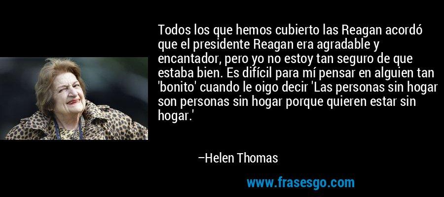 Todos los que hemos cubierto las Reagan acordó que el presidente Reagan era agradable y encantador, pero yo no estoy tan seguro de que estaba bien. Es difícil para mí pensar en alguien tan 'bonito' cuando le oigo decir 'Las personas sin hogar son personas sin hogar porque quieren estar sin hogar.' – Helen Thomas