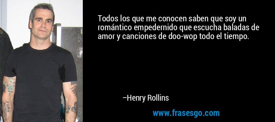Todos los que me conocen saben que soy un romántico empedernido que escucha baladas de amor y canciones de doo-wop todo el tiempo. – Henry Rollins