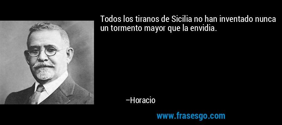Todos los tiranos de Sicilia no han inventado nunca un tormento mayor que la envidia. – Horacio
