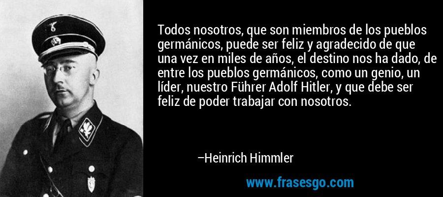 Todos nosotros, que son miembros de los pueblos germánicos, puede ser feliz y agradecido de que una vez en miles de años, el destino nos ha dado, de entre los pueblos germánicos, como un genio, un líder, nuestro Führer Adolf Hitler, y que debe ser feliz de poder trabajar con nosotros. – Heinrich Himmler