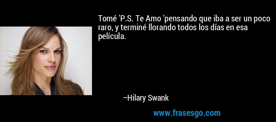 Tomé 'P.S. Te Amo 'pensando que iba a ser un poco raro, y terminé llorando todos los días en esa película. – Hilary Swank
