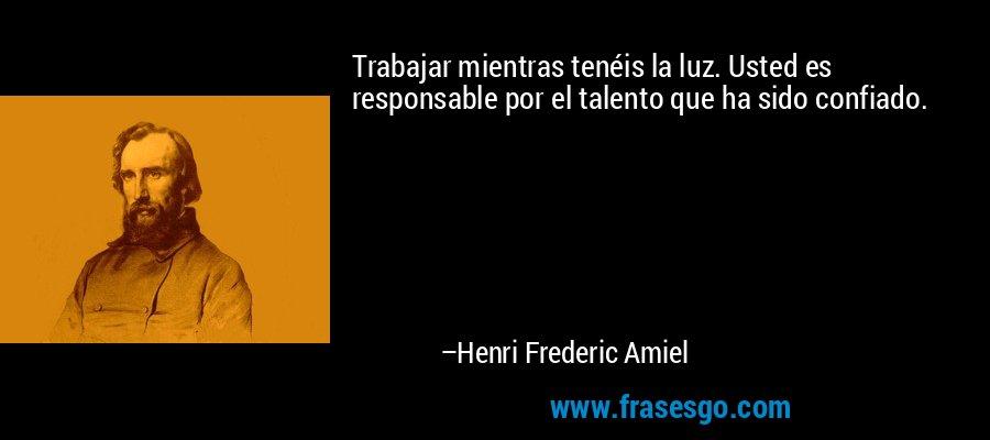 Trabajar mientras tenéis la luz. Usted es responsable por el talento que ha sido confiado. – Henri Frederic Amiel