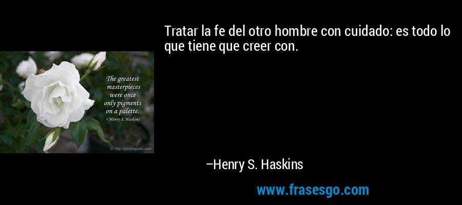 Tratar la fe del otro hombre con cuidado: es todo lo que tiene que creer con. – Henry S. Haskins