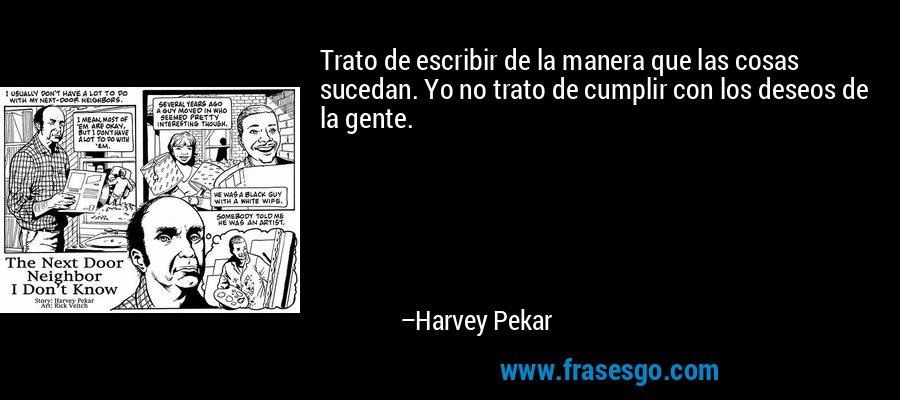Trato de escribir de la manera que las cosas sucedan. Yo no trato de cumplir con los deseos de la gente. – Harvey Pekar