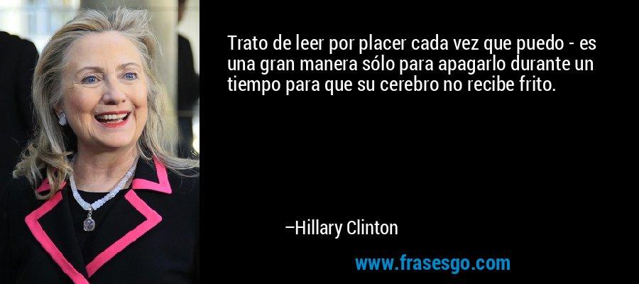 Trato de leer por placer cada vez que puedo - es una gran manera sólo para apagarlo durante un tiempo para que su cerebro no recibe frito. – Hillary Clinton