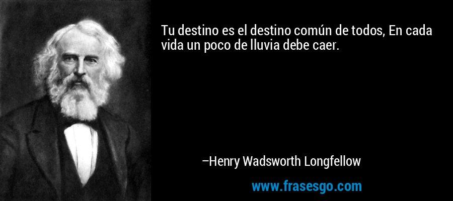 Tu destino es el destino común de todos, En cada vida un poco de lluvia debe caer. – Henry Wadsworth Longfellow