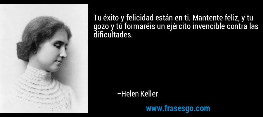Tu éxito y felicidad están en ti. Mantente feliz, y tu gozo y tú formaréis un ejército invencible contra las dificultades. – Helen Keller