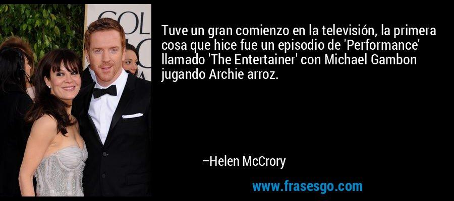 Tuve un gran comienzo en la televisión, la primera cosa que hice fue un episodio de 'Performance' llamado 'The Entertainer' con Michael Gambon jugando Archie arroz. – Helen McCrory
