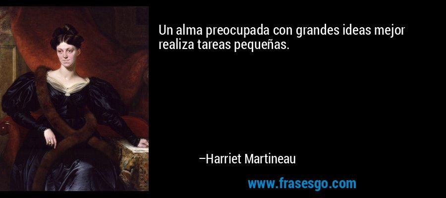 Un alma preocupada con grandes ideas mejor realiza tareas pequeñas. – Harriet Martineau