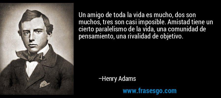 Un amigo de toda la vida es mucho, dos son muchos, tres son casi imposible. Amistad tiene un cierto paralelismo de la vida, una comunidad de pensamiento, una rivalidad de objetivo. – Henry Adams
