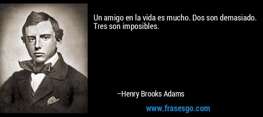 Un amigo en la vida es mucho. Dos son demasiado. Tres son imposibles. – Henry Brooks Adams