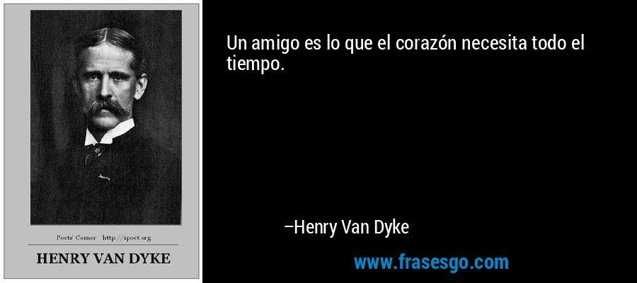 Un amigo es lo que el corazón necesita todo el tiempo. – Henry Van Dyke