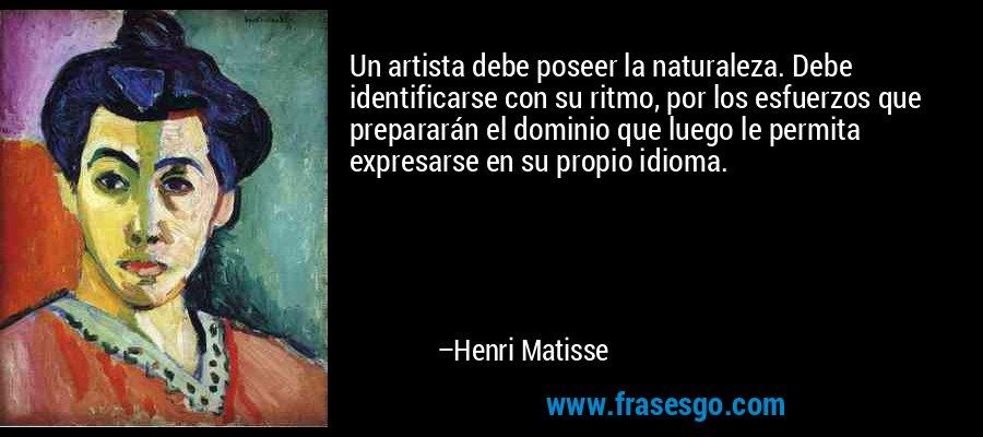 Un artista debe poseer la naturaleza. Debe identificarse con su ritmo, por los esfuerzos que prepararán el dominio que luego le permita expresarse en su propio idioma. – Henri Matisse