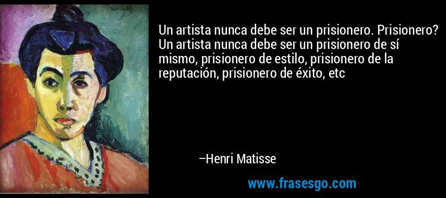 Un artista nunca debe ser un prisionero. Prisionero? Un artista nunca debe ser un prisionero de sí mismo, prisionero de estilo, prisionero de la reputación, prisionero de éxito, etc – Henri Matisse