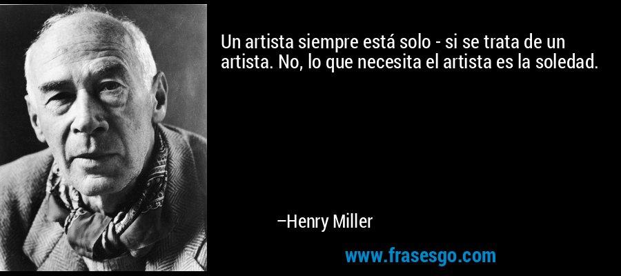 Un artista siempre está solo - si se trata de un artista. No, lo que necesita el artista es la soledad. – Henry Miller