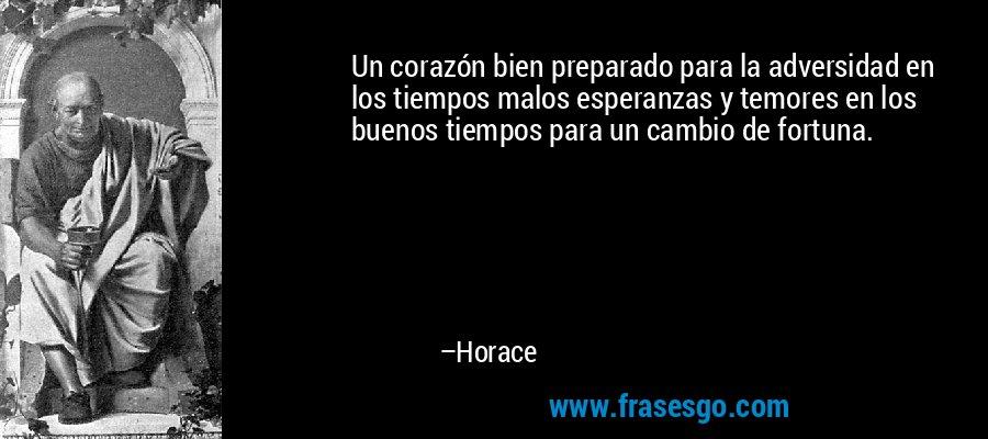 Un corazón bien preparado para la adversidad en los tiempos malos esperanzas y temores en los buenos tiempos para un cambio de fortuna. – Horace