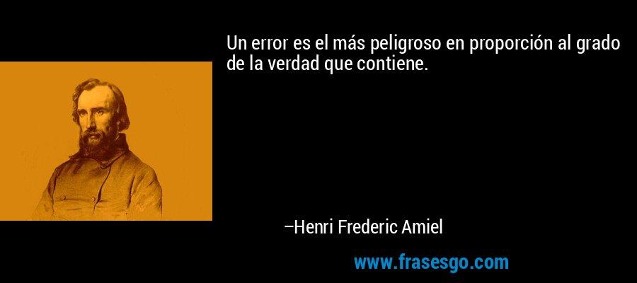 Un error es el más peligroso en proporción al grado de la verdad que contiene. – Henri Frederic Amiel
