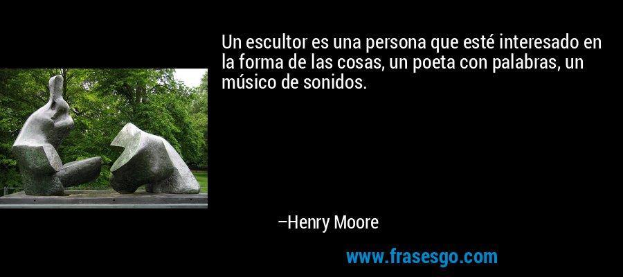 Un escultor es una persona que esté interesado en la forma de las cosas, un poeta con palabras, un músico de sonidos. – Henry Moore