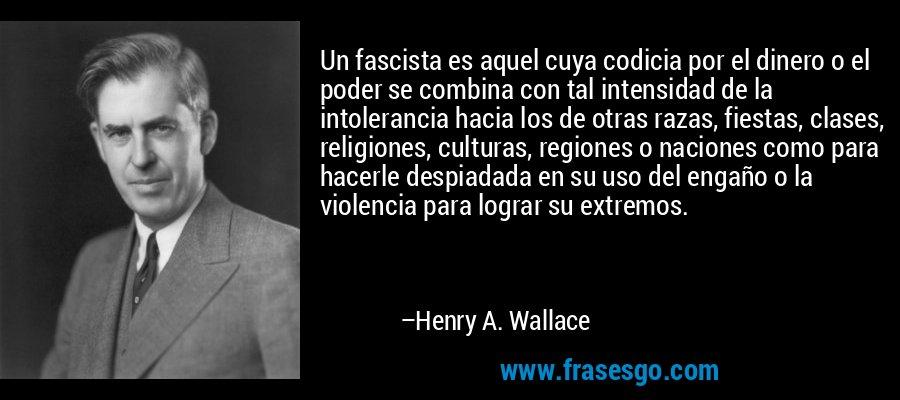 Un fascista es aquel cuya codicia por el dinero o el poder se combina con tal intensidad de la intolerancia hacia los de otras razas, fiestas, clases, religiones, culturas, regiones o naciones como para hacerle despiadada en su uso del engaño o la violencia para lograr su extremos. – Henry A. Wallace