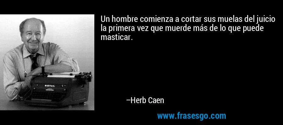 Un hombre comienza a cortar sus muelas del juicio la primera vez que muerde más de lo que puede masticar. – Herb Caen