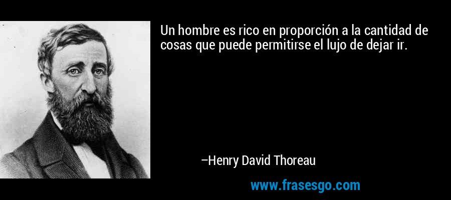 Un hombre es rico en proporción a la cantidad de cosas que puede permitirse el lujo de dejar ir. – Henry David Thoreau