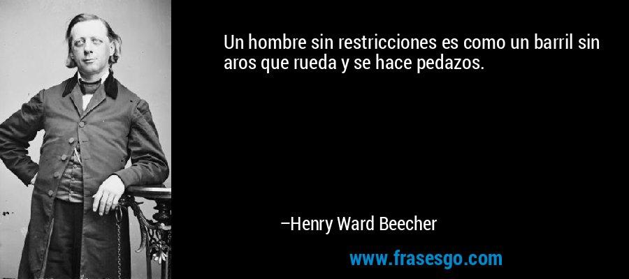 Un hombre sin restricciones es como un barril sin aros que rueda y se hace pedazos. – Henry Ward Beecher