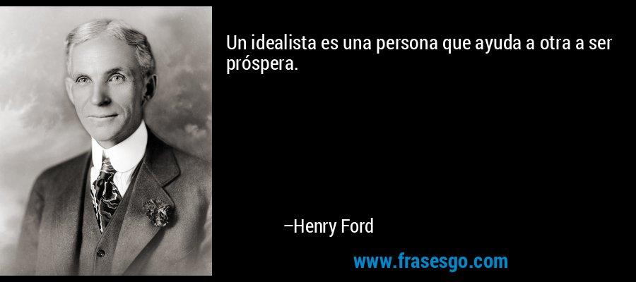 Un idealista es una persona que ayuda a otra a ser próspera. – Henry Ford