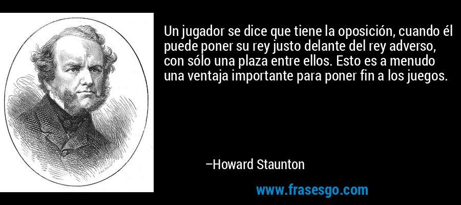 Un jugador se dice que tiene la oposición, cuando él puede poner su rey justo delante del rey adverso, con sólo una plaza entre ellos. Esto es a menudo una ventaja importante para poner fin a los juegos. – Howard Staunton