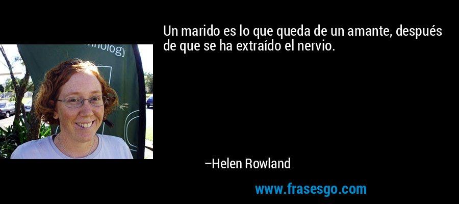 Un marido es lo que queda de un amante, después de que se ha extraído el nervio. – Helen Rowland