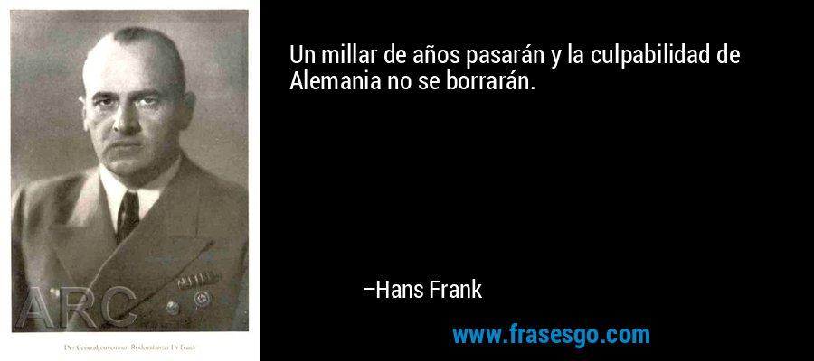 Un millar de años pasarán y la culpabilidad de Alemania no se borrarán. – Hans Frank