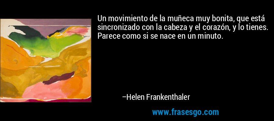 Un movimiento de la muñeca muy bonita, que está sincronizado con la cabeza y el corazón, y lo tienes. Parece como si se nace en un minuto. – Helen Frankenthaler