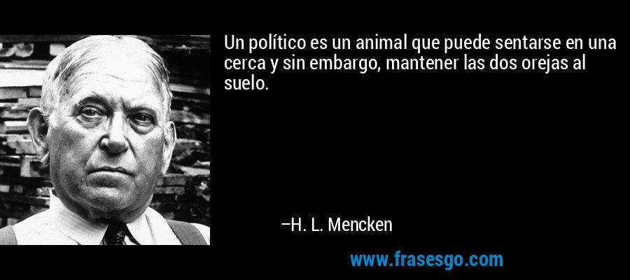 Un político es un animal que puede sentarse en una cerca y sin embargo, mantener las dos orejas al suelo. – H. L. Mencken