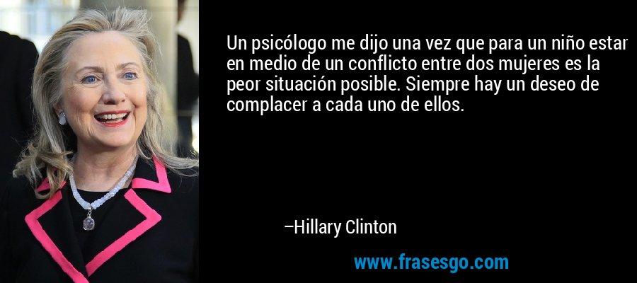 Un psicólogo me dijo una vez que para un niño estar en medio de un conflicto entre dos mujeres es la peor situación posible. Siempre hay un deseo de complacer a cada uno de ellos. – Hillary Clinton